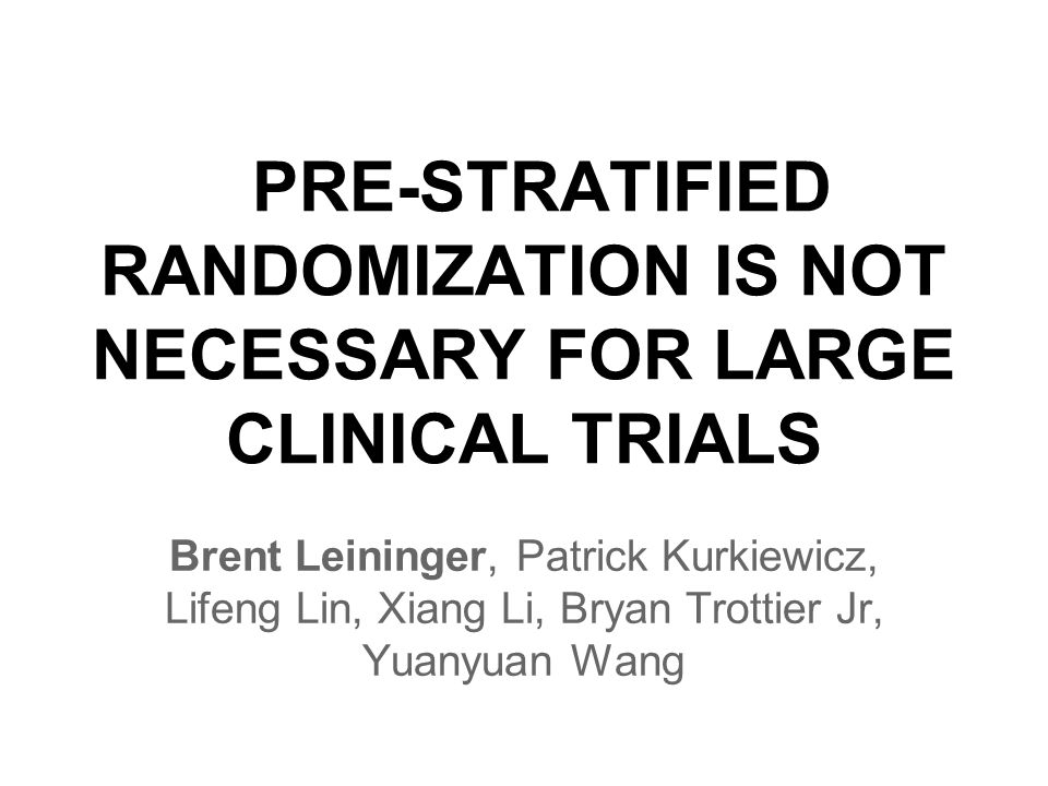 PRE-STRATIFIED RANDOMIZATION IS NOT NECESSARY FOR LARGE CLINICAL TRIALS Brent Leininger, Patrick Kurkiewicz, Lifeng Lin, Xiang Li, Bryan Trottier Jr, Yuanyuan Wang