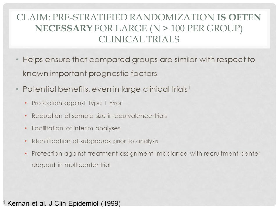 CLAIM: PRE-STRATIFIED RANDOMIZATION IS OFTEN NECESSARY FOR LARGE (N > 100 PER GROUP) CLINICAL TRIALS Helps ensure that compared groups are similar with respect to known important prognostic factors Potential benefits, even in large clinical trials 1 Protection against Type 1 Error Reduction of sample size in equivalence trials Facilitation of interim analyses Identification of subgroups prior to analysis Protection against treatment assignment imbalance with recruitment-center dropout in multicenter trial 1 Kernan et al.