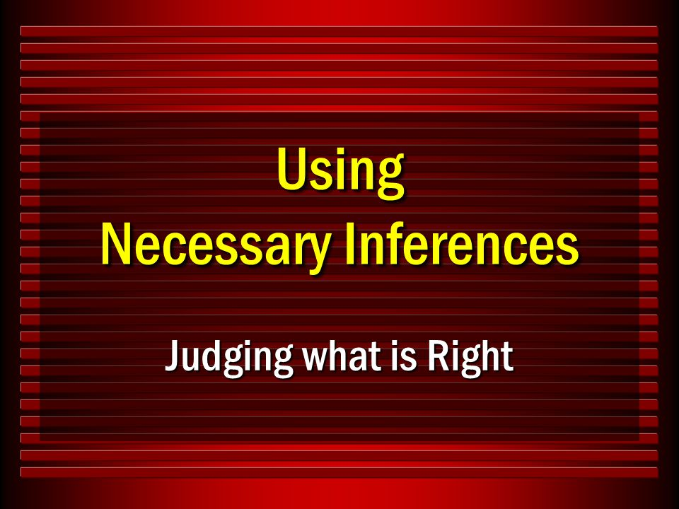 Using Necessary Inferences Judging what is Right