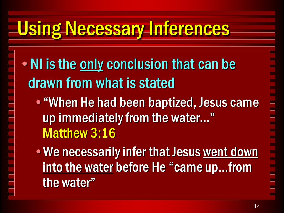 14 Using Necessary Inferences NI is the only conclusion that can be drawn from what is statedNI is the only conclusion that can be drawn from what is stated When He had been baptized, Jesus came up immediately from the water… Matthew 3:16 When He had been baptized, Jesus came up immediately from the water… Matthew 3:16 We necessarily infer that Jesus went down into the water before He came up…from the water We necessarily infer that Jesus went down into the water before He came up…from the water