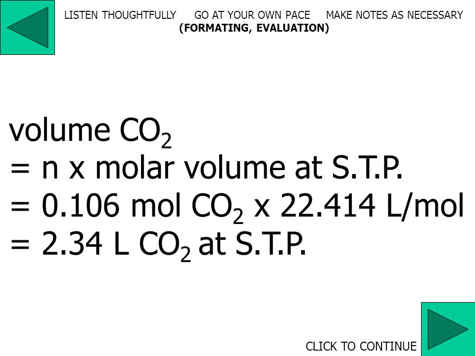 CLICK TO CONTINUE LISTEN THOUGHTFULLY GO AT YOUR OWN PACE MAKE NOTES AS NECESSARY (FORMATING, EVALUATION) mass CO 2 = n x molar mass = 0.106 mol x 44.010 g/mol = 4.67 g