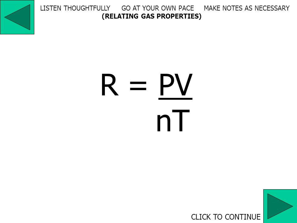 R = 0.082053 L atm mol -1 K -1 = 62360.3 mL torr mol -1 K -1 = 8.3144 pa m 3 mol -1 K -1 CLICK TO CONTINUE LISTEN THOUGHTFULLY GO AT YOUR OWN PACE MAKE NOTES AS NECESSARY (RELATING GAS PROPERTIES)