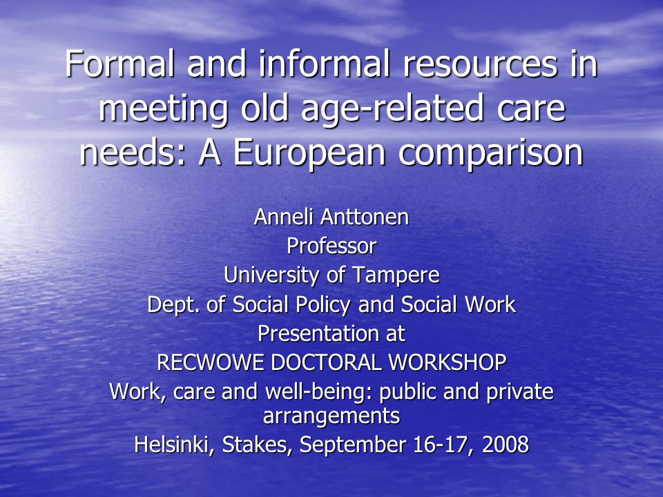 Formal and informal resources in meeting old age-related care needs: A European comparison Anneli Anttonen Professor University of Tampere Dept.