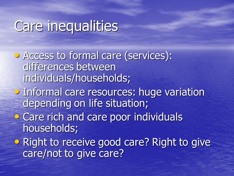 Care inequalities Access to formal care (services): differences between individuals/households; Access to formal care (services): differences between individuals/households; Informal care resources: huge variation depending on life situation; Informal care resources: huge variation depending on life situation; Care rich and care poor individuals households; Care rich and care poor individuals households; Right to receive good care.