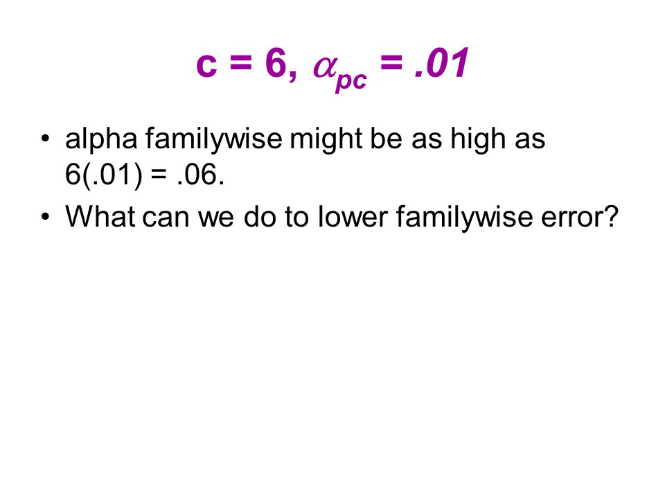 c = 6,  pc =.01 alpha familywise might be as high as 6(.01) =.06.