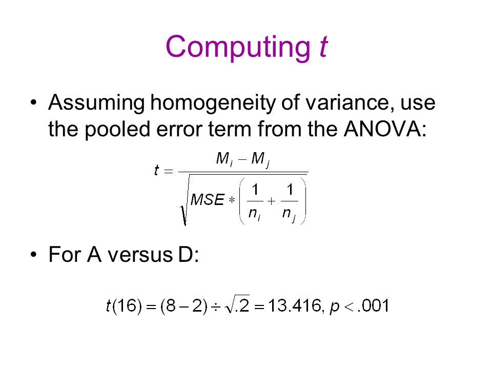 Computing t Assuming homogeneity of variance, use the pooled error term from the ANOVA: For A versus D: