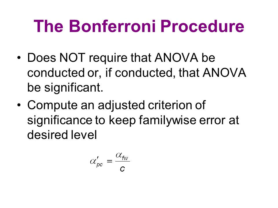 The Bonferroni Procedure Does NOT require that ANOVA be conducted or, if conducted, that ANOVA be significant.