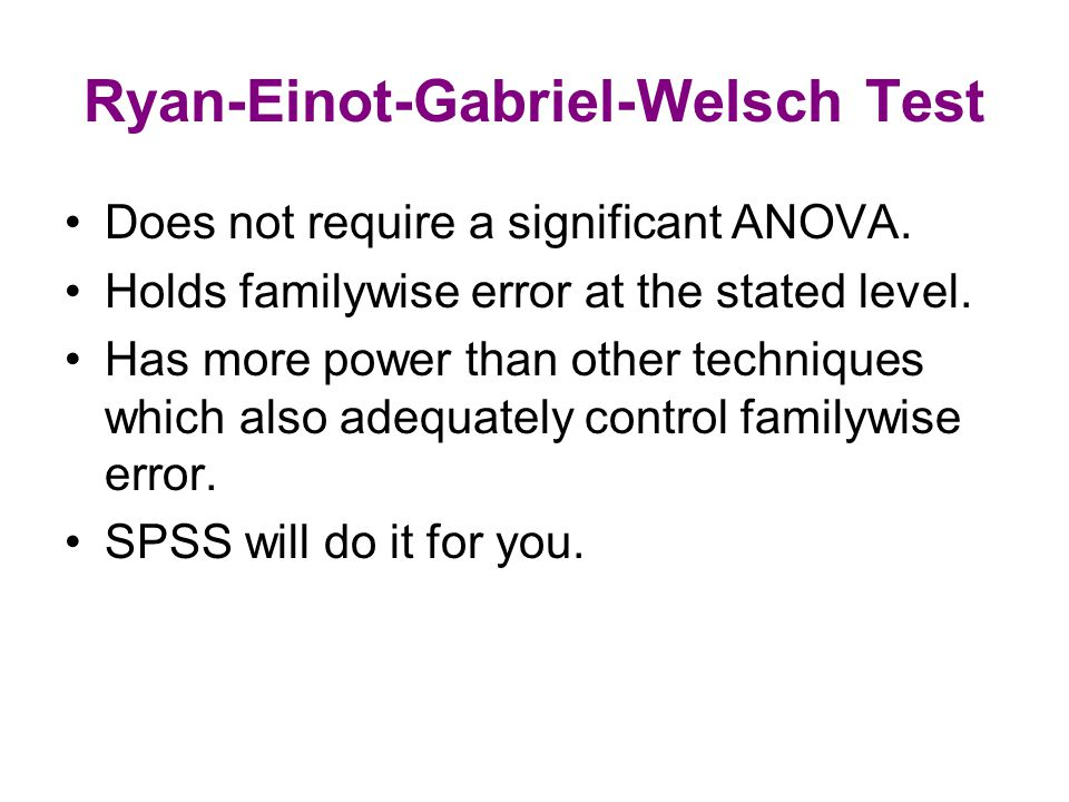Ryan-Einot-Gabriel-Welsch Test Does not require a significant ANOVA.