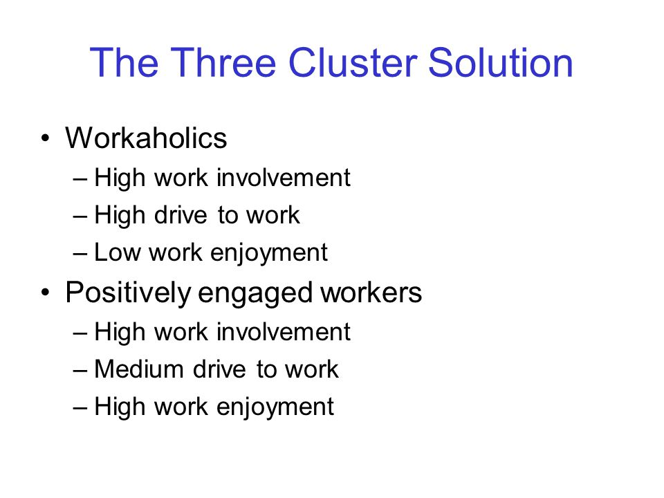 The Three Cluster Solution Workaholics –High work involvement –High drive to work –Low work enjoyment Positively engaged workers –High work involvement –Medium drive to work –High work enjoyment