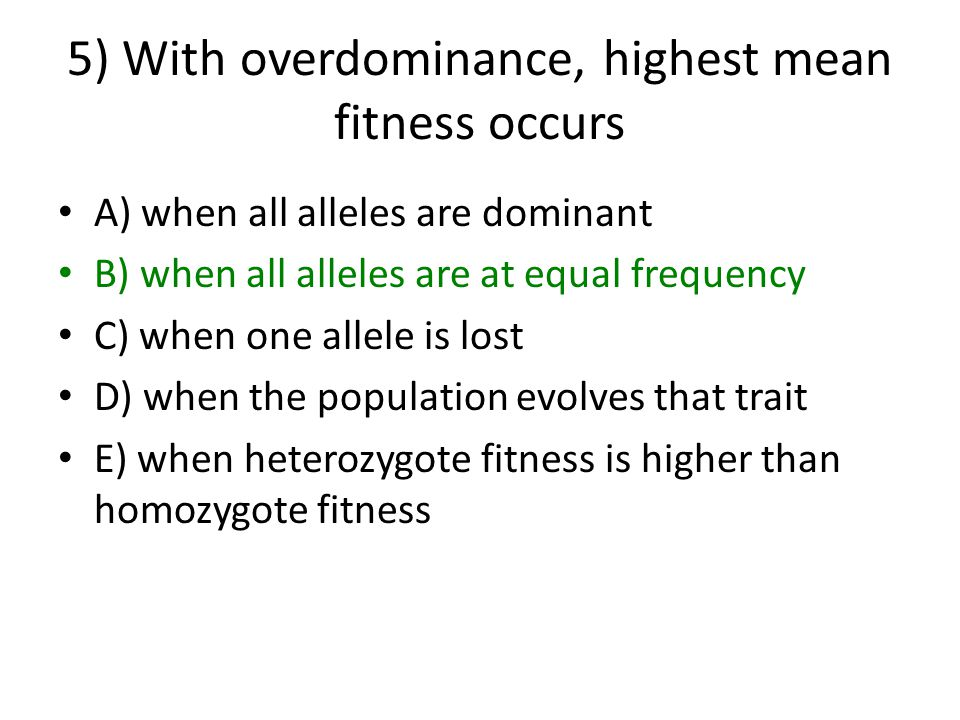 5) With overdominance, highest mean fitness occurs A) when all alleles are dominant B) when all alleles are at equal frequency C) when one allele is lost D) when the population evolves that trait E) when heterozygote fitness is higher than homozygote fitness