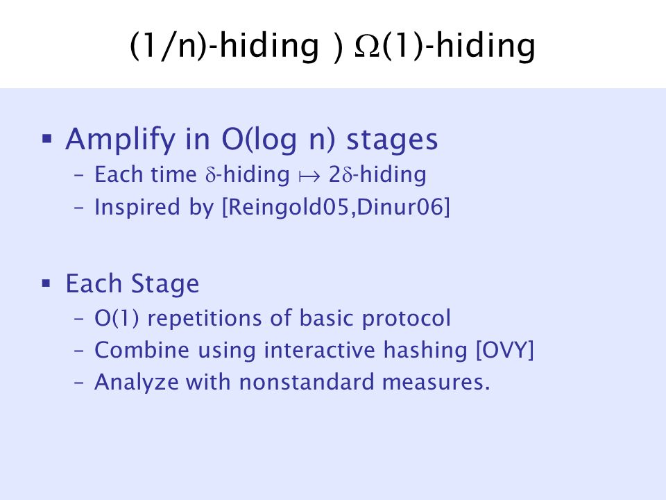 (1/n)-hiding )  (1)-hiding  Amplify in O(log n) stages –Each time  -hiding  2  -hiding –Inspired by [Reingold05,Dinur06]  Each Stage –O(1) repetitions of basic protocol –Combine using interactive hashing [OVY] –Analyze with nonstandard measures.