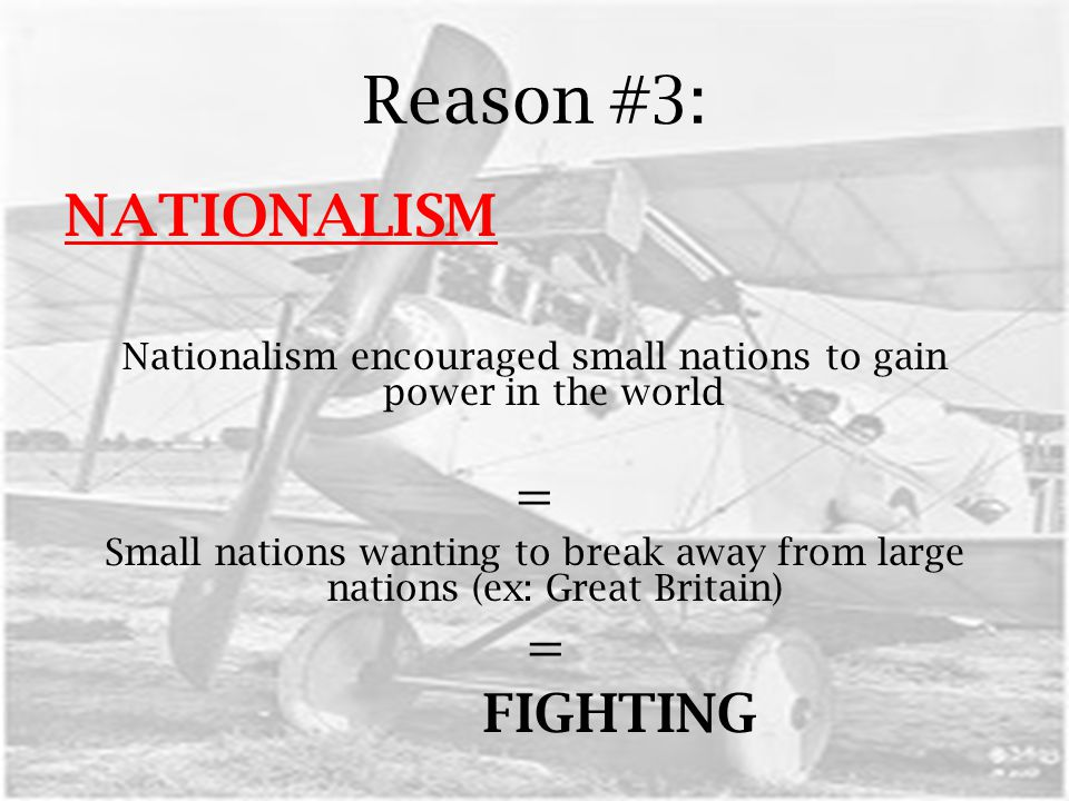 Reason #3: NATIONALISM Nationalism encouraged small nations to gain power in the world = Small nations wanting to break away from large nations (ex: Great Britain) = FIGHTING