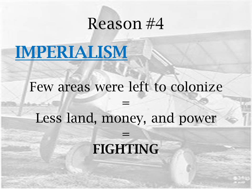 Reason #4 IMPERIALISM Few areas were left to colonize = Less land, money, and power = FIGHTING