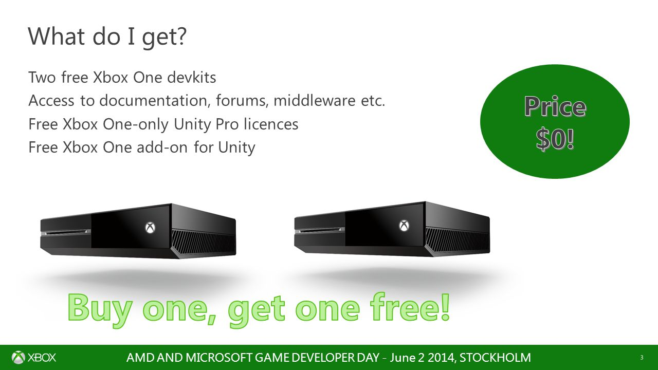 AMD AND MICROSOFT GAME DEVELOPER DAY - June 2 2014, STOCKHOLM 3 Two free Xbox One devkits Access to documentation, forums, middleware etc.