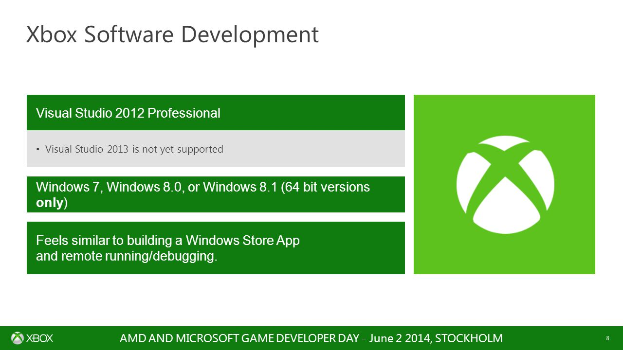 AMD AND MICROSOFT GAME DEVELOPER DAY - June 2 2014, STOCKHOLM 8 Xbox Software Development Visual Studio 2012 Professional Visual Studio 2013 is not yet supported Windows 7, Windows 8.0, or Windows 8.1 (64 bit versions only) Feels similar to building a Windows Store App and remote running/debugging.