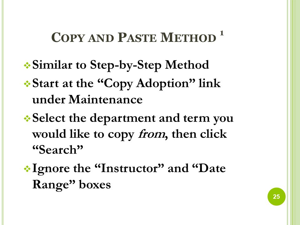 C OPY AND P ASTE M ETHOD 1  Similar to Step-by-Step Method  Start at the Copy Adoption link under Maintenance  Select the department and term you would like to copy from, then click Search  Ignore the Instructor and Date Range boxes 25