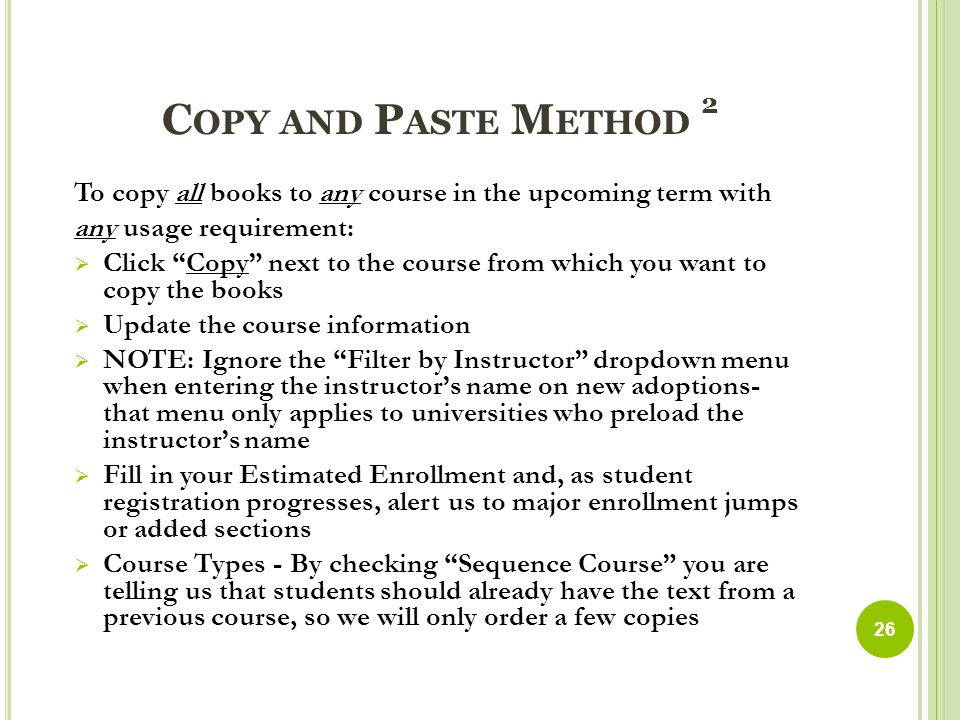 C OPY AND P ASTE M ETHOD 2 To copy all books to any course in the upcoming term with any usage requirement:  Click Copy next to the course from which you want to copy the books  Update the course information  NOTE: Ignore the Filter by Instructor dropdown menu when entering the instructor's name on new adoptions- that menu only applies to universities who preload the instructor's name  Fill in your Estimated Enrollment and, as student registration progresses, alert us to major enrollment jumps or added sections  Course Types - By checking Sequence Course you are telling us that students should already have the text from a previous course, so we will only order a few copies 26