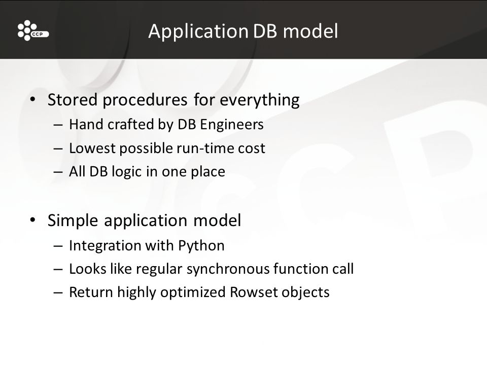 Application DB model Stored procedures for everything – Hand crafted by DB Engineers – Lowest possible run-time cost – All DB logic in one place Simple application model – Integration with Python – Looks like regular synchronous function call – Return highly optimized Rowset objects