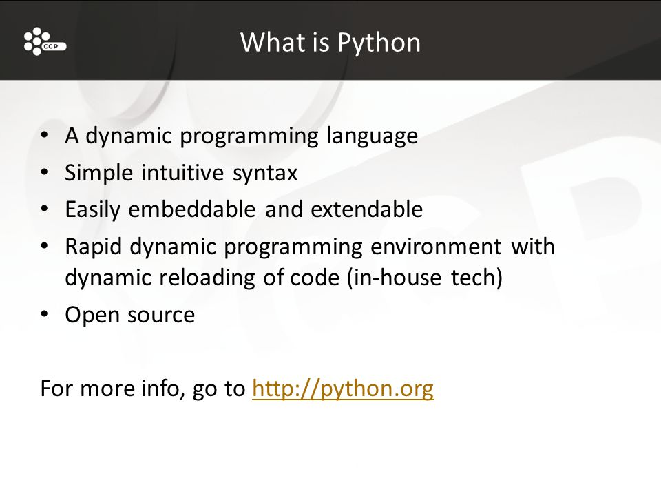 What is Python A dynamic programming language Simple intuitive syntax Easily embeddable and extendable Rapid dynamic programming environment with dynamic reloading of code (in-house tech) Open source For more info, go to http://python.orghttp://python.org