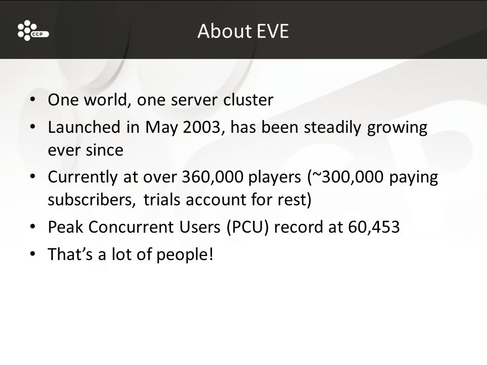About EVE One world, one server cluster Launched in May 2003, has been steadily growing ever since Currently at over 360,000 players (~300,000 paying subscribers, trials account for rest) Peak Concurrent Users (PCU) record at 60,453 That's a lot of people!