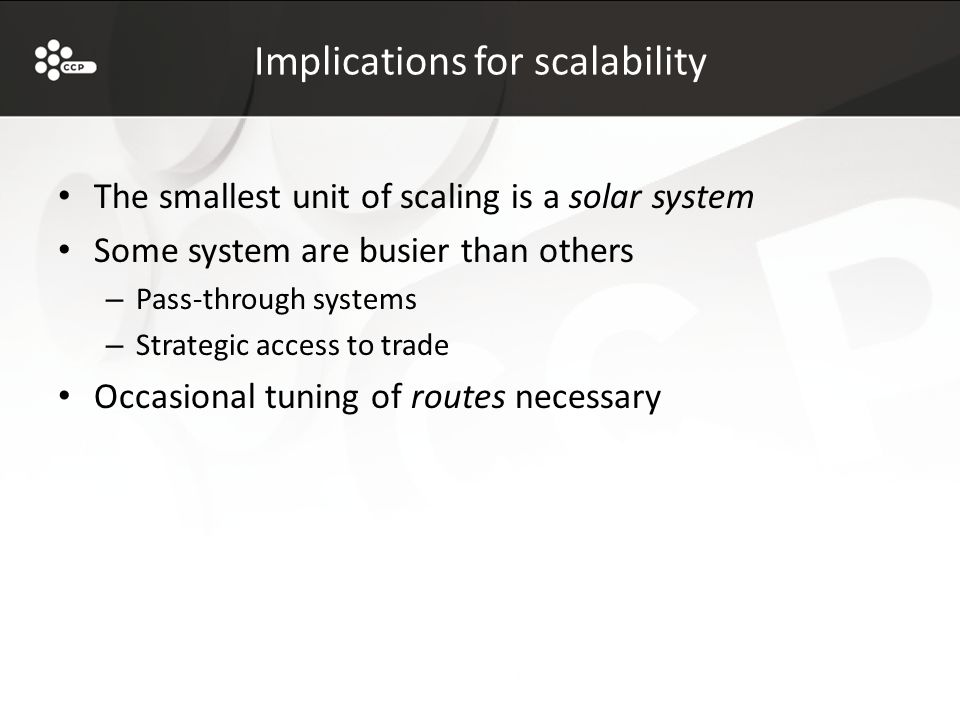 Implications for scalability The smallest unit of scaling is a solar system Some system are busier than others – Pass-through systems – Strategic access to trade Occasional tuning of routes necessary