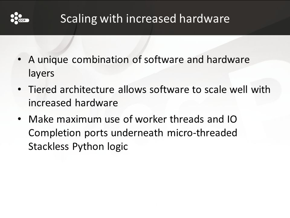 Scaling with increased hardware A unique combination of software and hardware layers Tiered architecture allows software to scale well with increased hardware Make maximum use of worker threads and IO Completion ports underneath micro-threaded Stackless Python logic