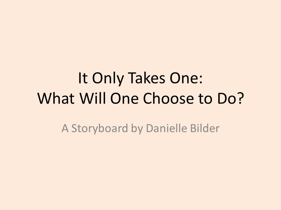 It Only Takes One: What Will One Choose to Do A Storyboard by Danielle Bilder