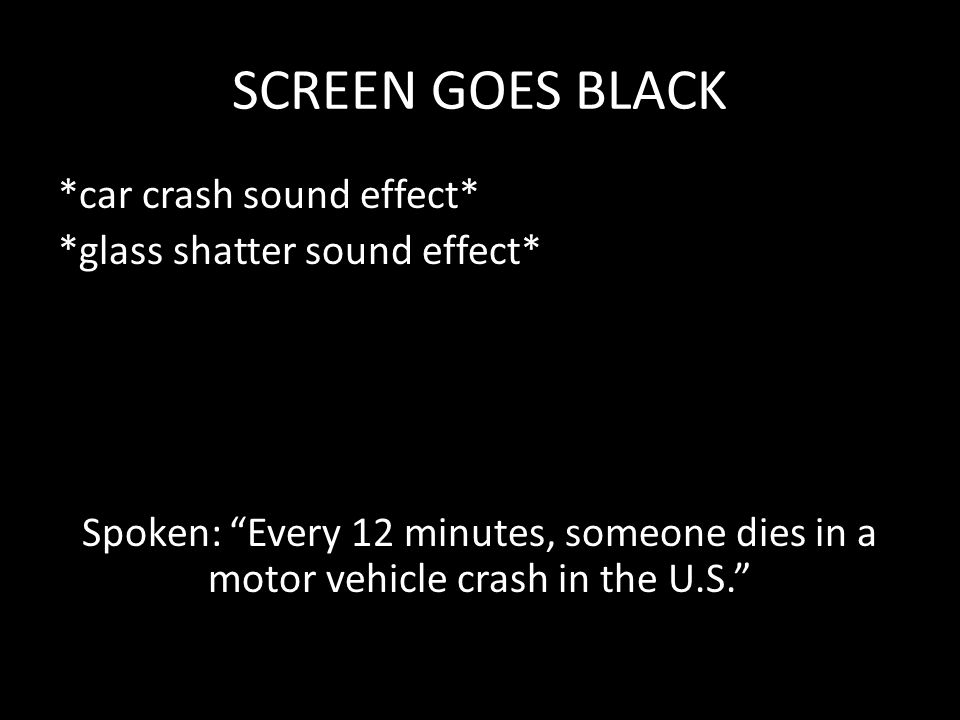 SCREEN GOES BLACK *car crash sound effect* *glass shatter sound effect* Spoken: Every 12 minutes, someone dies in a motor vehicle crash in the U.S.