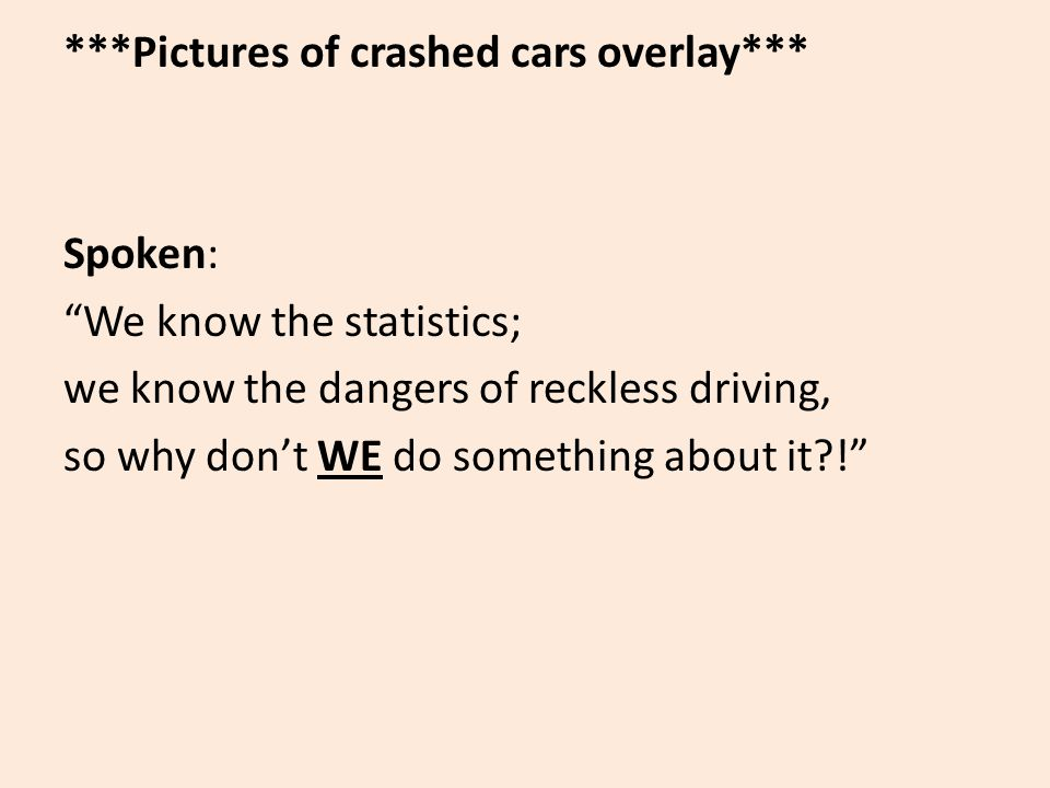 ***Pictures of crashed cars overlay*** Spoken: We know the statistics; we know the dangers of reckless driving, so why don't WE do something about it !