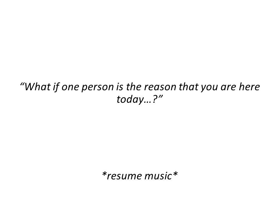 What if one person is the reason that you are here today… *resume music*