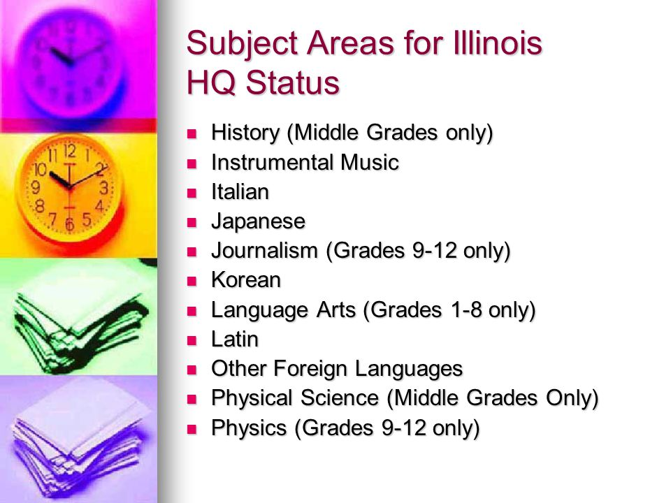 Subject Areas for Illinois HQ Status History (Middle Grades only) History (Middle Grades only) Instrumental Music Instrumental Music Italian Italian Japanese Japanese Journalism (Grades 9-12 only) Journalism (Grades 9-12 only) Korean Korean Language Arts (Grades 1-8 only) Language Arts (Grades 1-8 only) Latin Latin Other Foreign Languages Other Foreign Languages Physical Science (Middle Grades Only) Physical Science (Middle Grades Only) Physics (Grades 9-12 only) Physics (Grades 9-12 only)