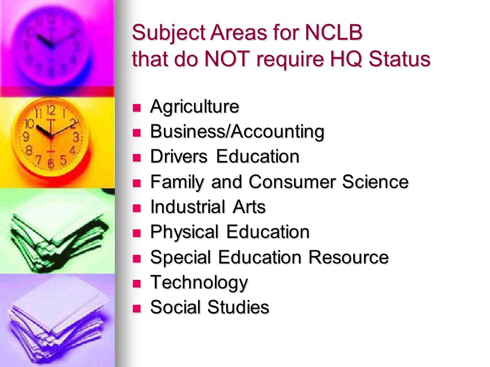 Subject Areas for NCLB that do NOT require HQ Status Agriculture Agriculture Business/Accounting Business/Accounting Drivers Education Drivers Education Family and Consumer Science Family and Consumer Science Industrial Arts Industrial Arts Physical Education Physical Education Special Education Resource Special Education Resource Technology Technology Social Studies Social Studies