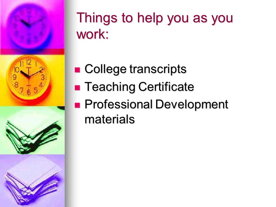 Things to help you as you work: College transcripts College transcripts Teaching Certificate Teaching Certificate Professional Development materials Professional Development materials