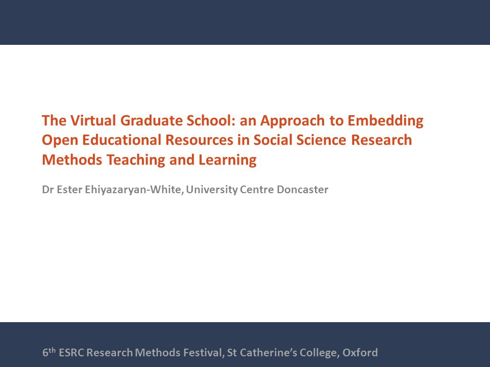 The Virtual Graduate School: an Approach to Embedding Open Educational Resources in Social Science Research Methods Teaching and Learning Dr Ester Ehiyazaryan-White, University Centre Doncaster 6 th ESRC Research Methods Festival, St Catherine's College, Oxford