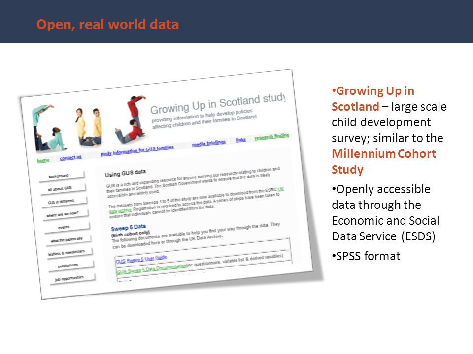 Growing Up in Scotland – large scale child development survey; similar to the Millennium Cohort Study Openly accessible data through the Economic and Social Data Service (ESDS) SPSS format Open, real world data