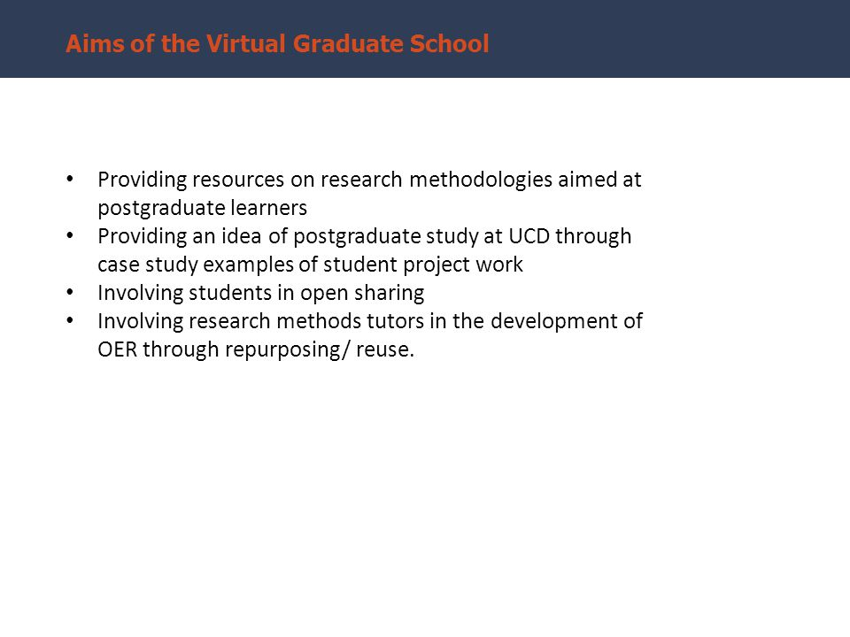 Aims of the Virtual Graduate School Providing resources on research methodologies aimed at postgraduate learners Providing an idea of postgraduate study at UCD through case study examples of student project work Involving students in open sharing Involving research methods tutors in the development of OER through repurposing/ reuse.