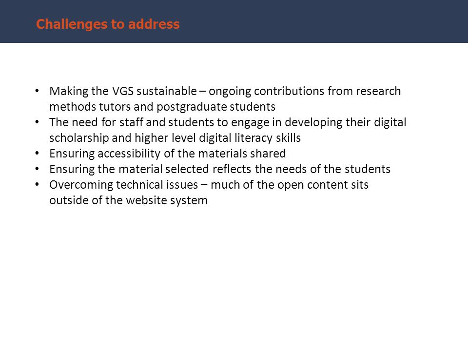 Challenges to address Making the VGS sustainable – ongoing contributions from research methods tutors and postgraduate students The need for staff and students to engage in developing their digital scholarship and higher level digital literacy skills Ensuring accessibility of the materials shared Ensuring the material selected reflects the needs of the students Overcoming technical issues – much of the open content sits outside of the website system