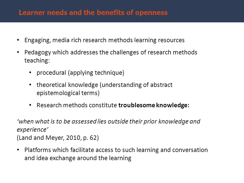 Learner needs and the benefits of openness Engaging, media rich research methods learning resources Pedagogy which addresses the challenges of research methods teaching: procedural (applying technique) theoretical knowledge (understanding of abstract epistemological terms) Research methods constitute troublesome knowledge: 'when what is to be assessed lies outside their prior knowledge and experience' (Land and Meyer, 2010, p.
