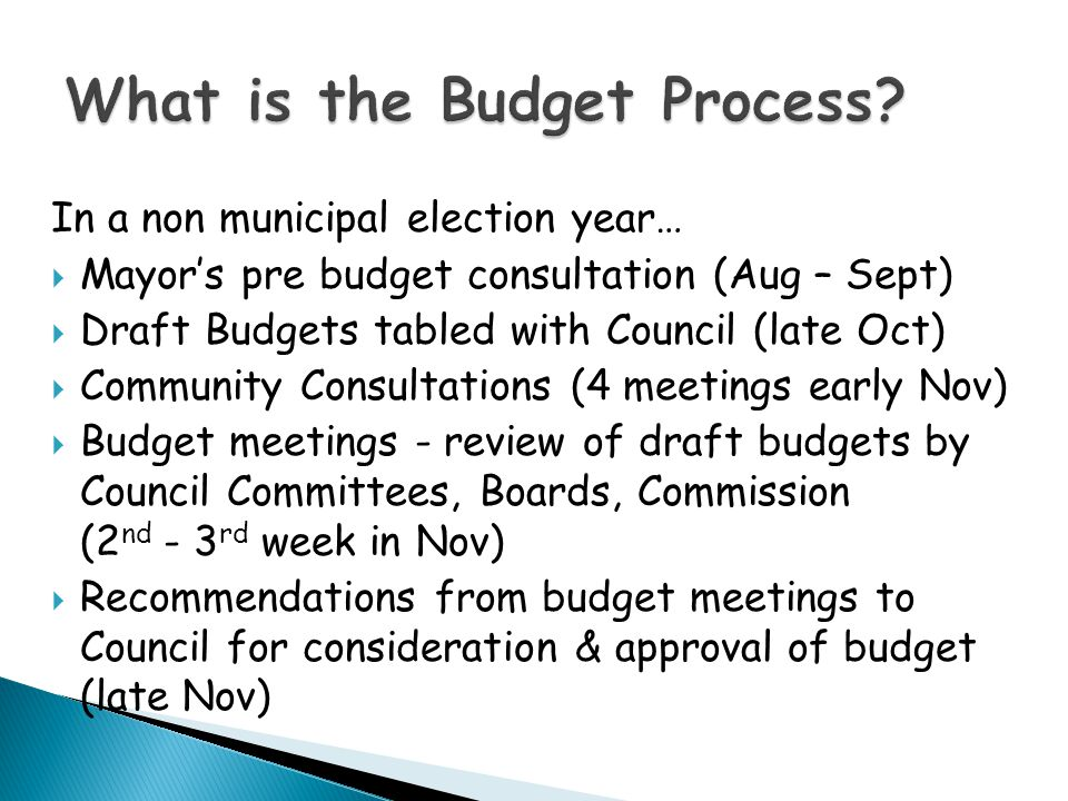In a non municipal election year…  Mayor's pre budget consultation (Aug – Sept)  Draft Budgets tabled with Council (late Oct)  Community Consultations (4 meetings early Nov)  Budget meetings - review of draft budgets by Council Committees, Boards, Commission (2 nd - 3 rd week in Nov)  Recommendations from budget meetings to Council for consideration & approval of budget (late Nov)