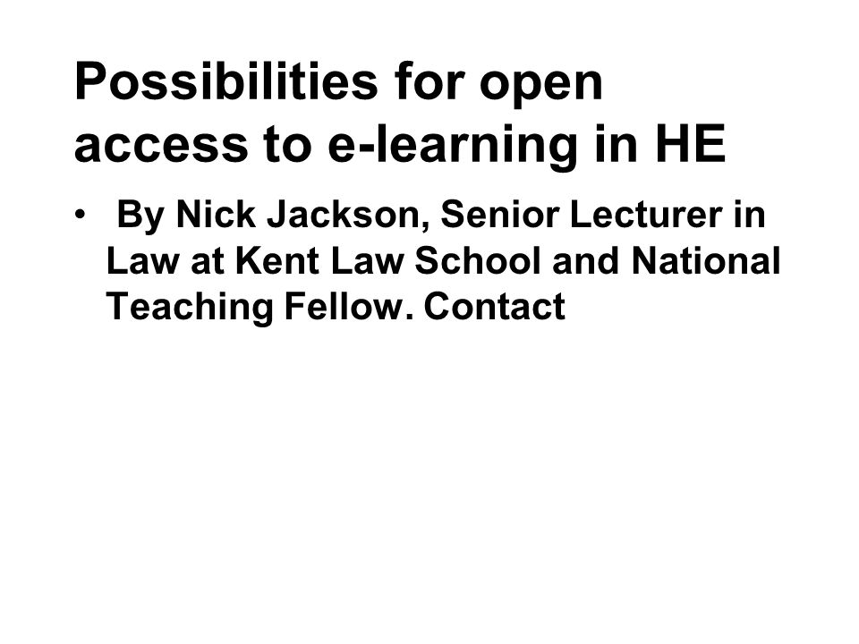 Possibilities for open access to e-learning in HE By Nick Jackson, Senior Lecturer in Law at Kent Law School and National Teaching Fellow.