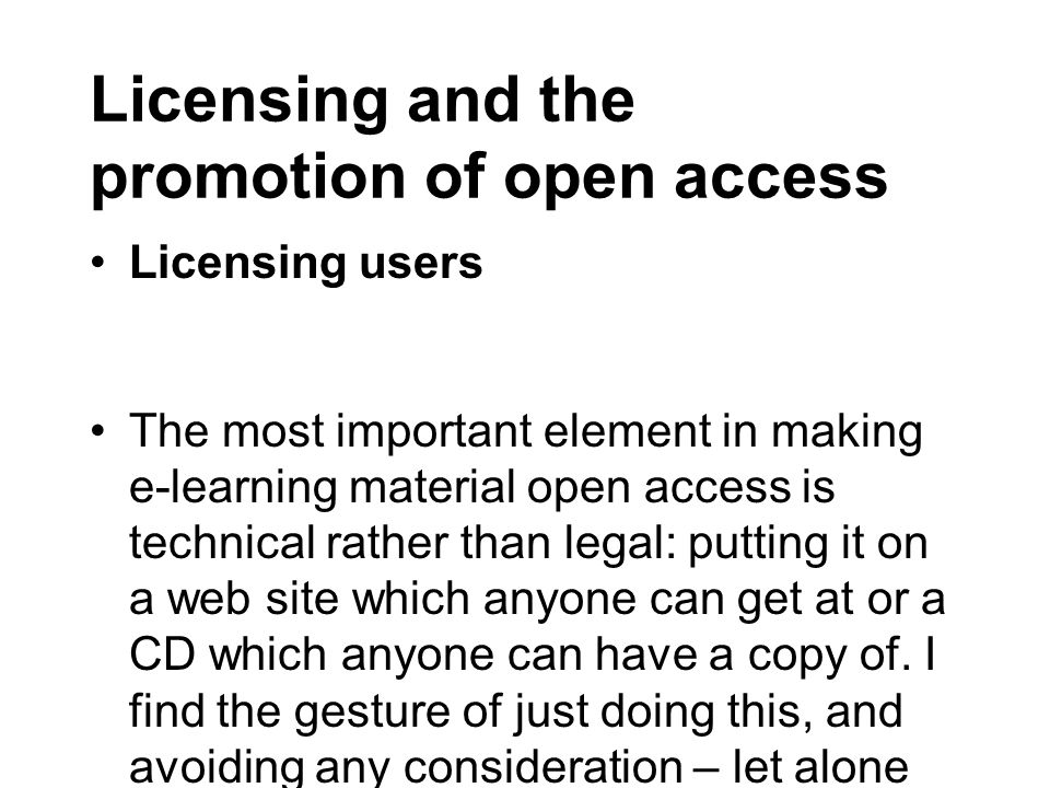 Licensing and the promotion of open access Licensing users The most important element in making e-learning material open access is technical rather than legal: putting it on a web site which anyone can get at or a CD which anyone can have a copy of.