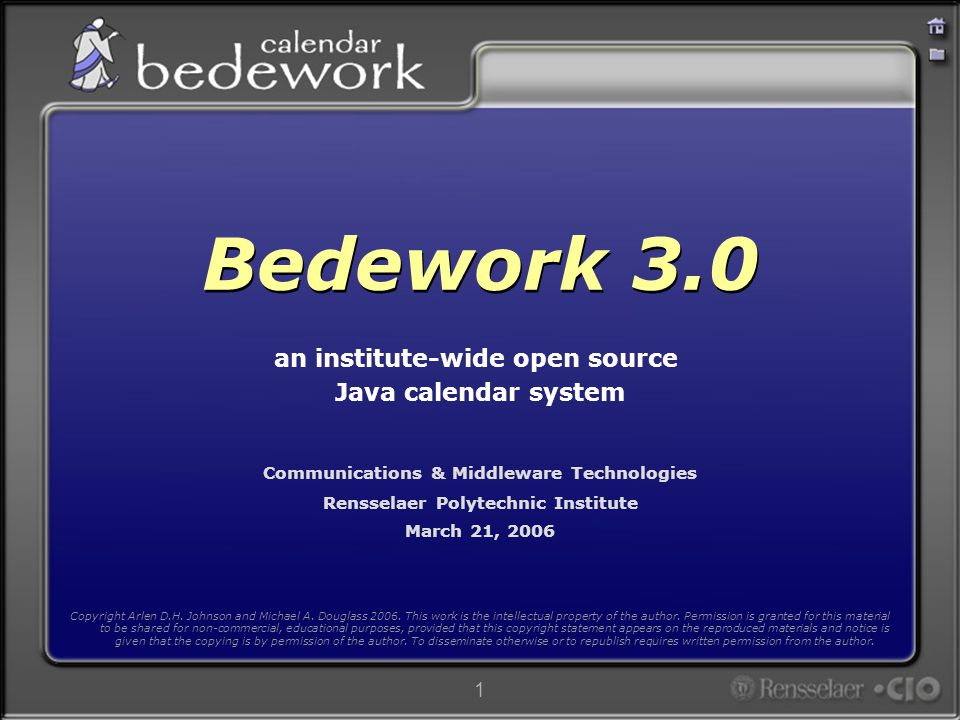 1 Communications & Middleware Technologies Rensselaer Polytechnic Institute March 21, 2006 Bedework 3.0 an institute-wide open source Java calendar system Copyright Arlen D.H.
