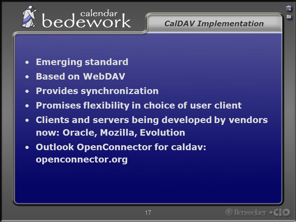 17 CalDAV Implementation Emerging standard Based on WebDAV Provides synchronization Promises flexibility in choice of user client Clients and servers being developed by vendors now: Oracle, Mozilla, Evolution Outlook OpenConnector for caldav: openconnector.org