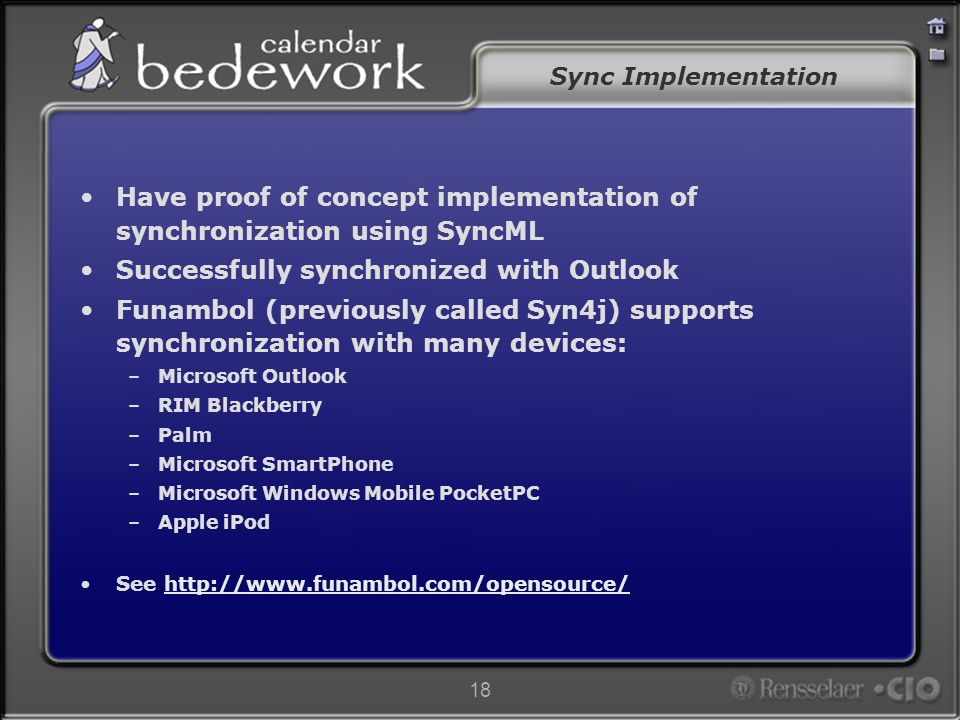 18 Sync Implementation Have proof of concept implementation of synchronization using SyncML Successfully synchronized with Outlook Funambol (previously called Syn4j) supports synchronization with many devices: –Microsoft Outlook –RIM Blackberry –Palm –Microsoft SmartPhone –Microsoft Windows Mobile PocketPC –Apple iPod See http://www.funambol.com/opensource/http://www.funambol.com/opensource/