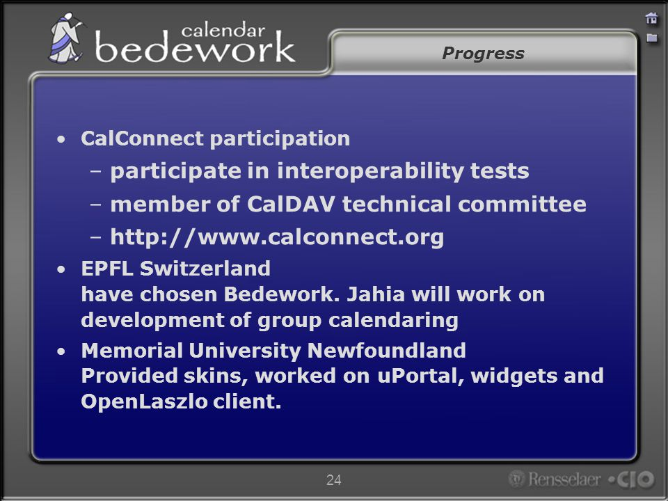 24 Progress CalConnect participation –participate in interoperability tests –member of CalDAV technical committee –http://www.calconnect.org EPFL Switzerland have chosen Bedework.