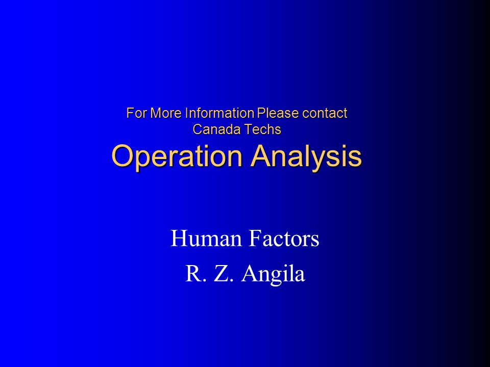 For More Information Please contact Canada Techs Operation Analysis Human Factors R. Z. Angila