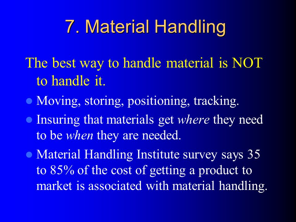 7. Material Handling The best way to handle material is NOT to handle it.