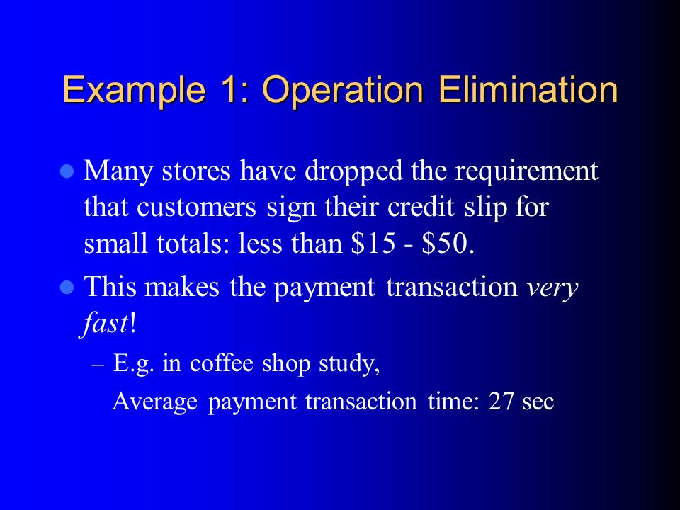 Example 1: Operation Elimination Many stores have dropped the requirement that customers sign their credit slip for small totals: less than $15 - $50.