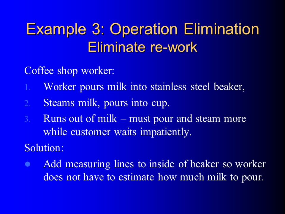 Example 3: Operation Elimination Eliminate re-work Coffee shop worker: 1.