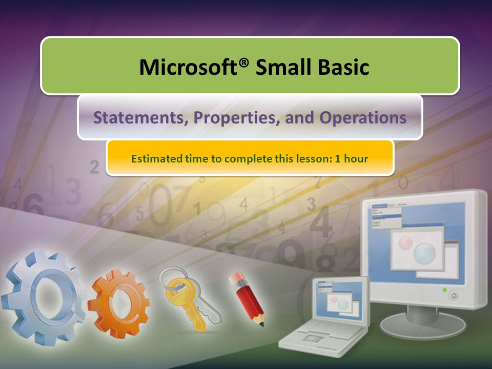 Microsoft® Small Basic Statements, Properties, and Operations Estimated time to complete this lesson: 1 hour